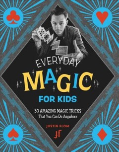 Everyday magic for kids : 30 amazing magic tricks that you can do anywhere / Justin Flom ; illustrations by Jason Kayser. - Justin Flom ; illustrations by Jason Kayser.