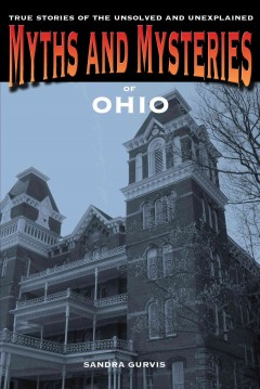 Myths and mysteries of Ohio : true stories of the unsolved and unexplained / Sandra Gurvis. - Sandra Gurvis.