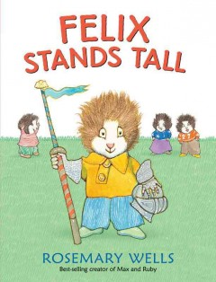 Felix stands tall /  Rosemary Wells. - Rosemary Wells.