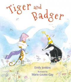 Tiger and badger /  Emily Jenkins ; illustrated by Marie-Louise Gay.
