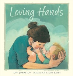 Loving hands /  Tony Johnston ; illustrated by Amy June Bates. - Tony Johnston ; illustrated by Amy June Bates.