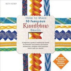 How to make 50 fabulous Kumihimo braids : a beginners guide to making flat braids for beautiful cord jewelry and fashion accessories / Beth Kemp. - Beth Kemp.