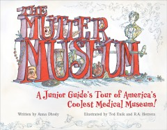 The Mütter Museum : a junior guide's tour of America's coolest medical museum! / written by Anna Dhody ; illustrated by Ted Enik and R.A. Herrera. - written by Anna Dhody ; illustrated by Ted Enik and R.A. Herrera.