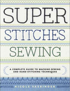 Super stitches sewing : a complete guide to machine-sewing and hand-stitching techniques / by Nicole Vasbinder. - by Nicole Vasbinder.