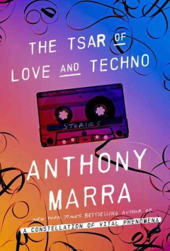 The tsar of love and techno : stories / Anthony Marra. - Anthony Marra.
