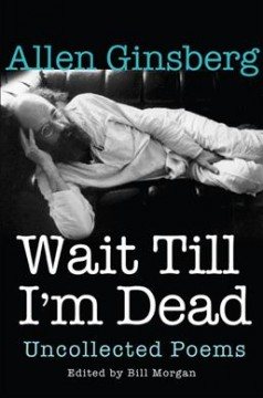 Wait till I'm dead : uncollected poems / Allen Ginsberg ; edited by Bill Morgan ; with a foreword by Rachel Zucker.