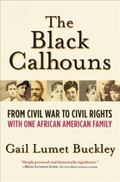 The Black Calhouns : from Civil War to civil rights, with one African American family / Gail Lumet Buckley.