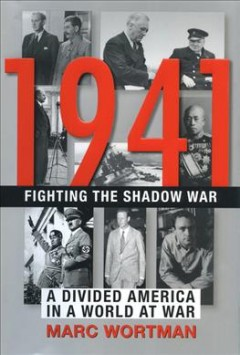 1941 : fighting the shadow war : a divided America in a world at war / Marc Wortman.