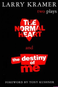 The normal heart ; and The destiny of me : two plays / by Larry Kramer; with foreword by Tony Kushner. - by Larry Kramer; with foreword by Tony Kushner.