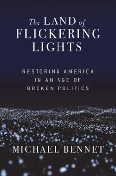 The land of flickering lights : restoring America in an age of broken politics / Michael Bennet. - Michael Bennet.