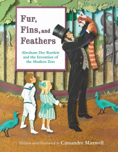 Fur, fins, and feathers : Abraham Dee Bartlett and the invention of the modern zoo / written and illustrated by Cassandre Maxwell. - written and illustrated by Cassandre Maxwell.