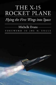 The X-15 rocket plane : flying the first wings into space / Michelle Evans ; foreword by Joe H. Engle.