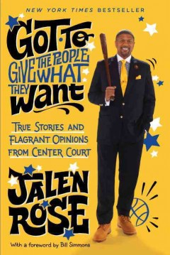 Got to give the people what they want : true stories and flagrant opinions from center court / Jalen Rose.