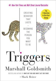 Triggers : creating behavior that lasts : becoming the person you want to be / Marshall Goldsmith ; and Mark Reiter. - Marshall Goldsmith ; and Mark Reiter.