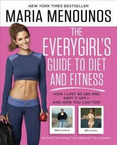 The everygirl's guide to diet and fitness : how I lost 40 lbs and kept it off - and how you can too! / Maria Menounos with Keven Undergaro.