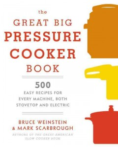 The great big pressure cooker book : 500 easy recipes for every machine, both stovetop and electric / Bruce Weinstein and Mark Scarbrough ; photographs by Tina Rupp.