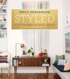 Styled : secrets for arranging rooms, from tabletops to bookshelves / Emily Henderson ; photgraphs by David Tsay. - Emily Henderson ; photgraphs by David Tsay.