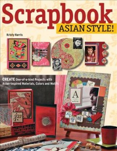Scrapbook Asian style! : create one-of-a-kind pages with Asian-inspired materials, colors, and motifs / Kristy Harris. - Kristy Harris.