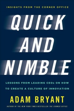 Quick and nimble : lessons from leading CEOs on how to create a culture of innovation / Adam Bryant.