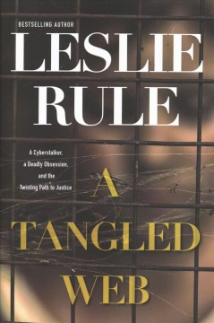 A tangled web : a cyberstalker, a deadly obsession, and the twisting path to justice / Leslie Rule. - Leslie Rule.