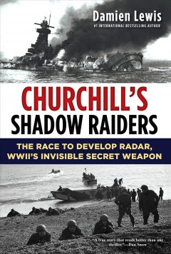 Churchill's shadow raiders : the race to develop radar, World War II's invisible secret weapon / Damien Lewis - Damien Lewis