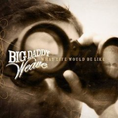 What life would be like /  Big Daddy Weave. - Big Daddy Weave.