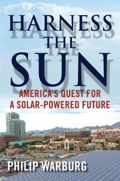 Harness the sun : America's quest for a solar-powered future / Philip Warburg.