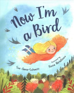 Now I'm a bird /  Sue Ganz-Schmitt ; illustrated by Renia Metallinou. - Sue Ganz-Schmitt ; illustrated by Renia Metallinou.
