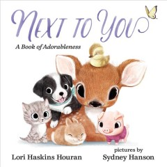 Next to you : a book of adorableness / Lori Haskins Houran ; pictures by Sydney Hanson.