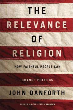 The relevance of religion : how faithful people can change politics / John C. Danforth.
