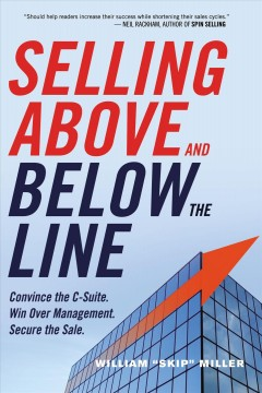 Selling above and below the line : convince the C-suite : win over management : secure the sale / William