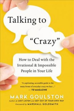 Talking to crazy : how to deal with the irrational and impossible people in your life / Mark Goulston.