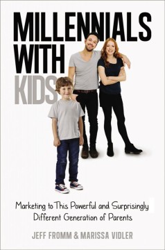 Millennials with kids : marketing to this powerful and surprisingly different generation of parents / Jeff Fromm and Marissa Vidler. - Jeff Fromm and Marissa Vidler.