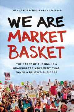 We are Market Basket : the story of the unlikely grassroots movement that saved a beloved business / Daniel Korschun & Grant Welker.