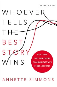 Whoever tells the best story wins : how to use your own stories to communicate with power and impact / Annette Simmons.