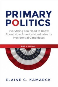 Primary politics : everything you need to know about how America nominates its presidential candidates / Elaine C. Kamarck.