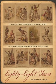 Eighty-eight years : the long death of slavery in the United States, 1777-1865 / Patrick Rael. - Patrick Rael.