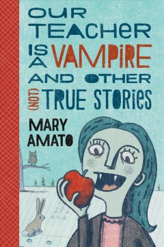 Our teacher is a vampire and other (not) true stories /  by Mary Amato ; illustrated by Ethan Long.
