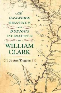 Unknown travels and dubious pursuits of William Clark /  Jo Ann Trogdon. - Jo Ann Trogdon.