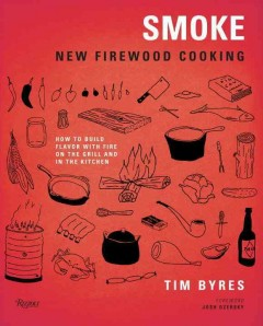 Smoke : new firewood cooking : how to build flavor with fire, on the grill and in the kitchen / Tim Byres ; photography by Jody Horton.