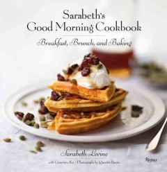 Sarabeth's good morning cookbook : breakfast, brunch, and baking / Sarabeth Levine with Genevieve Ko ; photographs by Quentin Bacon.
