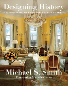 Designing history : the extraordinary art & style of the Obama White House / Michael S. Smith, with Margaret Russell ; foreword by Michelle Obama. - Michael S. Smith, with Margaret Russell ; foreword by Michelle Obama.