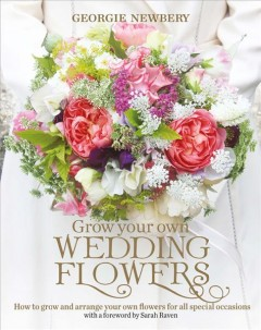 Grow your own wedding flowers : how to grow and arrange your own flowers for all special occasions / Georgie Newbery.
