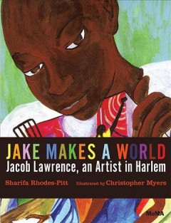 Jake makes a world : Jacob Lawrence, a young artist in Harlem / Sharifa Rhodes-Pitts; illustrated by Christopher Myers. - Sharifa Rhodes-Pitts; illustrated by Christopher Myers.