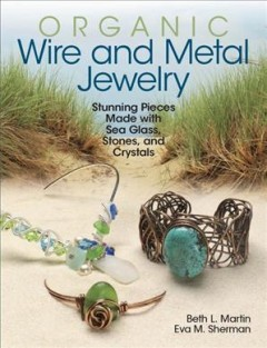 Organic wire and metal jewelry : stunning pieces made with sea glass, stones, and crystals / Beth L. Martin, Eva M. Sherman.