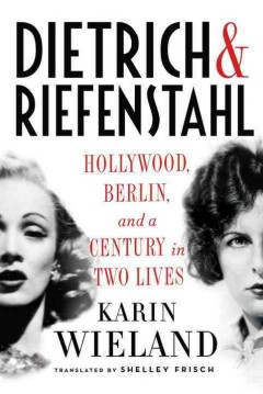 Dietrich & Riefenstahl : Hollywood, Berlin, and a century in two lives / Karin Wieland ; translated by Shelley Frisch. - Karin Wieland ; translated by Shelley Frisch.