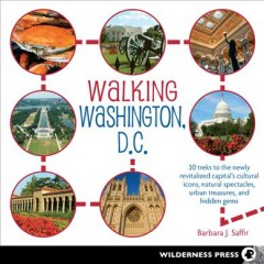 Walking Washington, D.C. : 30 treks to discover the newly revitalized capital's cultural icons, natural spectacles, and hidden treasures / Barbara J. Saffir. - Barbara J. Saffir.