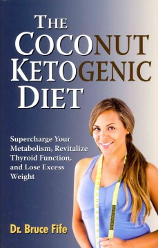 The coconut ketogenic diet : supercharge your metabolism, revitalize thyroid function, and lose excess weight / by Bruce Fife.