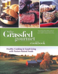 The grassfed gourmet cookbook : healthy cooking and good living with pasture-raised foods - Sannon Hayes.