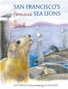 San Francisco's famous sea lions /  Kat Shehata ; illustrated by Jo McElwee. - Kat Shehata ; illustrated by Jo McElwee.